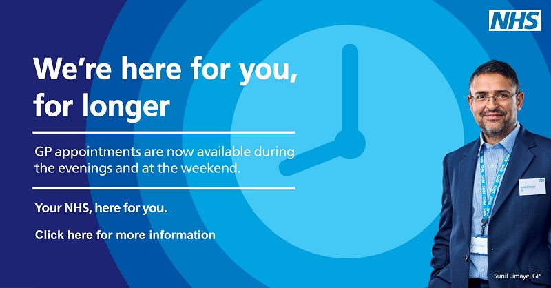 We're here for you for longer.  GP appointments are now avaialble during the evenings and at the weekend,  Your NHS, here for you.  Click here for more information