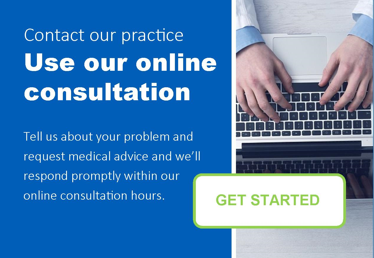 Contact our practice.  Use our online consultation.  Tell us about your problem and request medical advice and we'll respond promptly with our online consultation hours